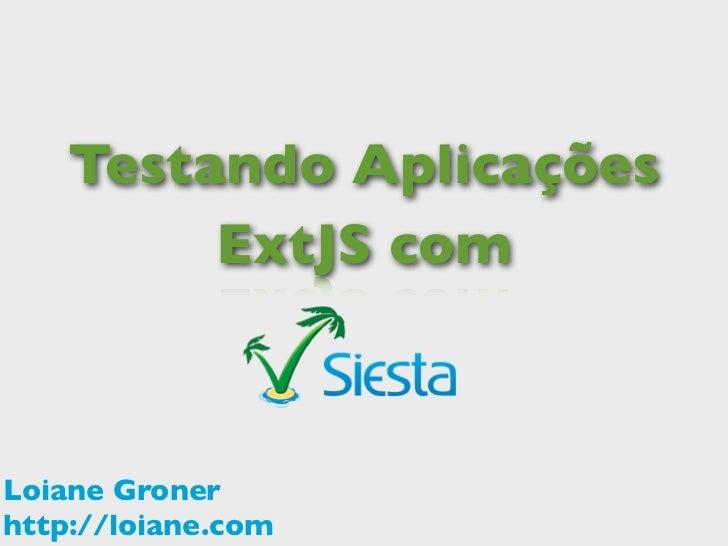 Testando Aplicações         ExtJS comLoiane Gronerhttp://loiane.com