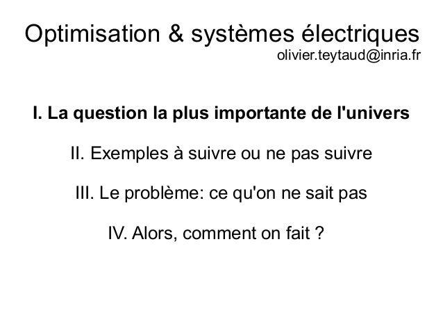 Optimisation & systèmes électriques olivier.teytaud@inria.fr I. La question la plus importante de l'univers II. Exemples à...