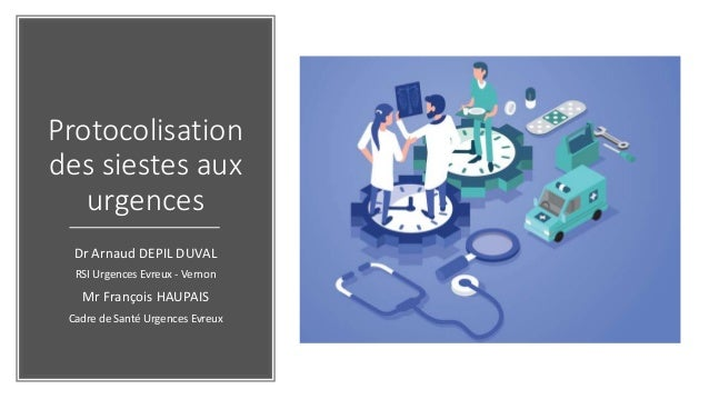 Protocolisation des siestes aux urgences Dr Arnaud DEPIL DUVAL RSI Urgences Evreux - Vernon Mr François HAUPAIS Cadre de S...