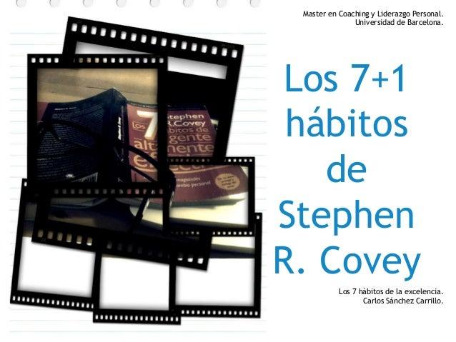 Master en Coaching y Liderazgo Personal. Universidad de Barcelona.  Los 7+1 hábitos de Stephen R. Covey Los 7 hábitos de l...