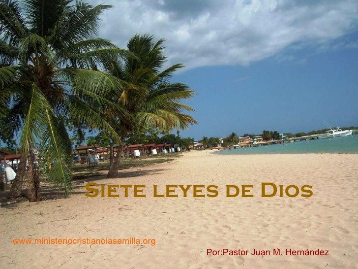 Siete leyes de Dios Por:Pastor Juan M. Hern ández www.ministeriocristianolasemilla.org