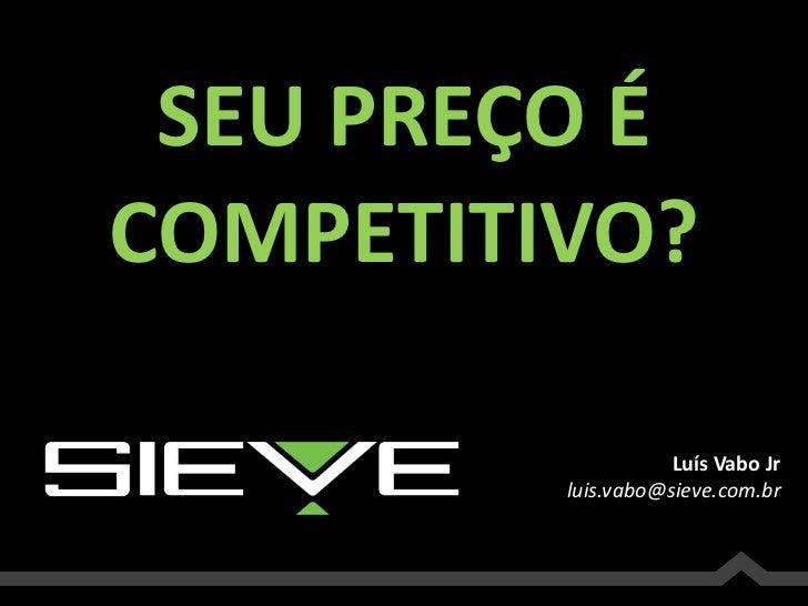 SEU PREÇO É<br />COMPETITIVO?<br />Luís Vabo Jr<br />luis.vabo@sieve.com.br<br />