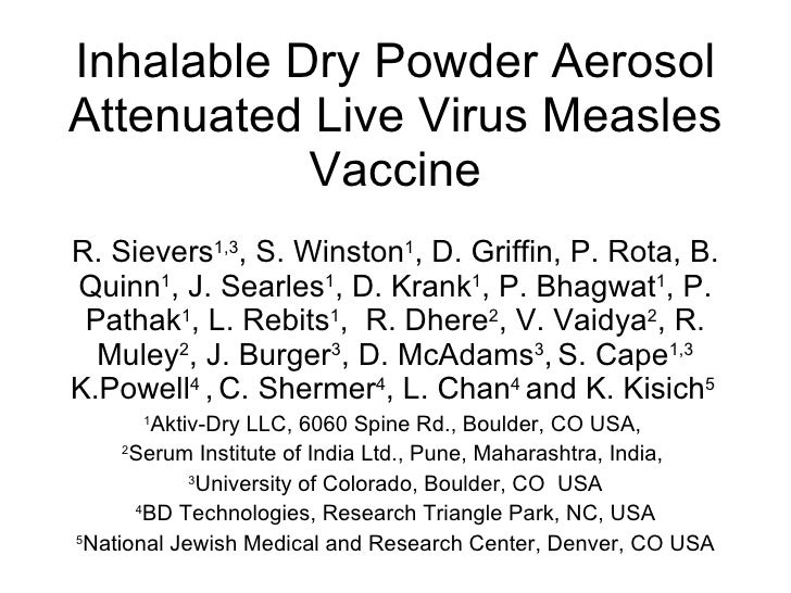 Inhalable Dry Powder Aerosol Attenuated Live Virus Measles Vaccine R. Sievers 1,3 , S. Winston 1 , D. Griffin, P. Rota, B....
