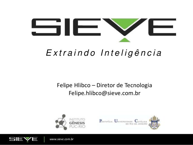 www.sieve.com.br E x t r a i n d o I n t e l i g ê n c i a Felipe Hlibco – Diretor de Tecnologia Felipe.hlibco@sieve.com.br