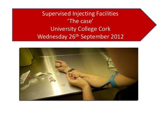 Supervised Injecting Facilities 'The case' University College Cork Wednesday 26th September 2012