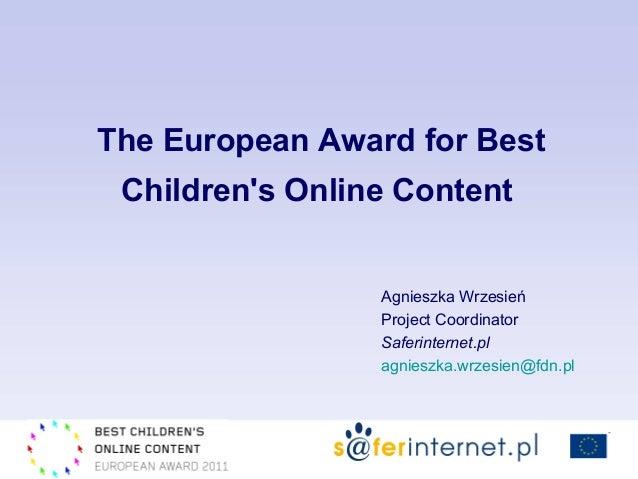 Agnieszka Wrzesień Project Coordinator Saferinternet.pl agnieszka.wrzesien@fdn.pl The European Award for Best Children's O...