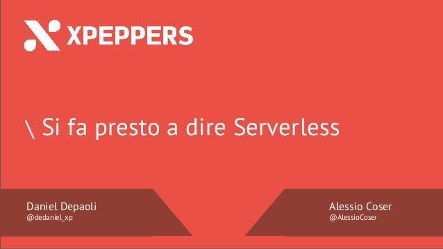 Nome Speaker @twitter  Si fa presto a dire Serverless Daniel Depaoli @dedaniel_xp Alessio Coser @AlessioCoser