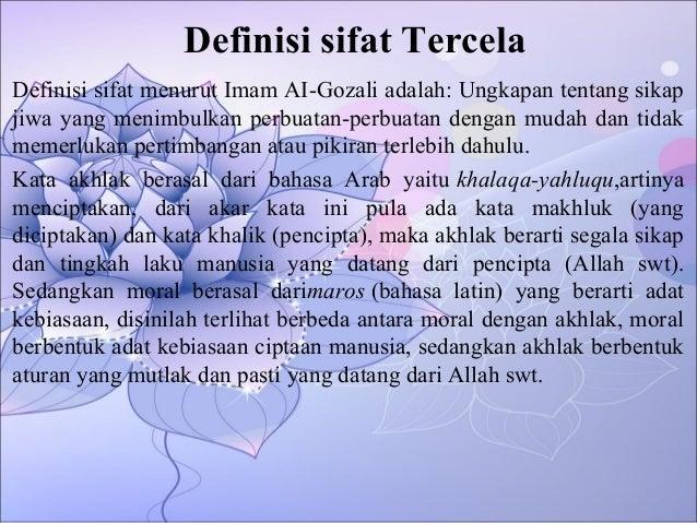Definisi sifat Tercela Definisi sifat menurut Imam AI-Gozali adalah: Ungkapan tentang sikap jiwa yang menimbulkan perbuata...