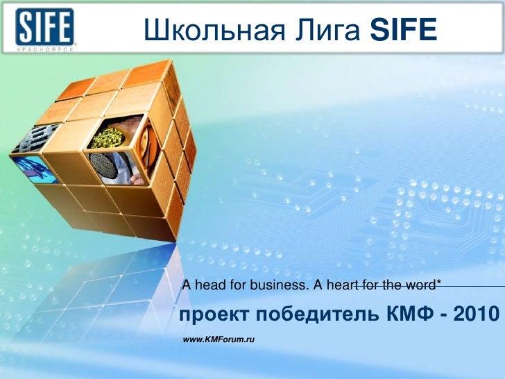 Школьная Лига SIFE <br />A head for business. A heart for the word*<br />проект победитель КМФ - 2010<br />www.KMForum.ru<...