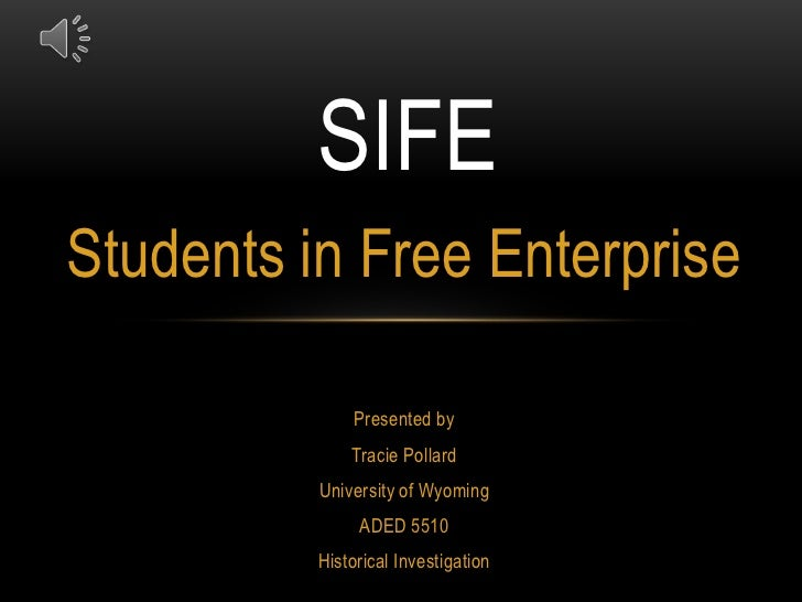 SIFE<br />Students in Free Enterprise<br />Presented by<br />Tracie Pollard<br />University of Wyoming<br />ADED 5510<br /...