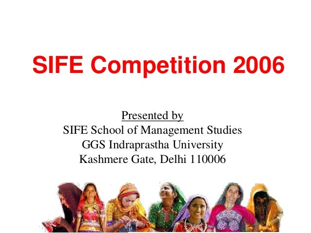 SIFE Competition 2006 Presented by SIFE School of Management Studies GGS Indraprastha University Kashmere Gate, Delhi 1100...