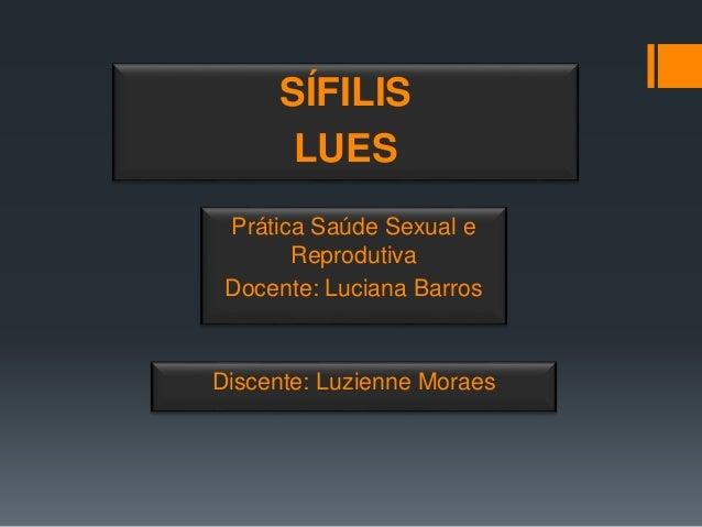 Discente: Luzienne Moraes SÍFILIS LUES Prática Saúde Sexual e Reprodutiva Docente: Luciana Barros
