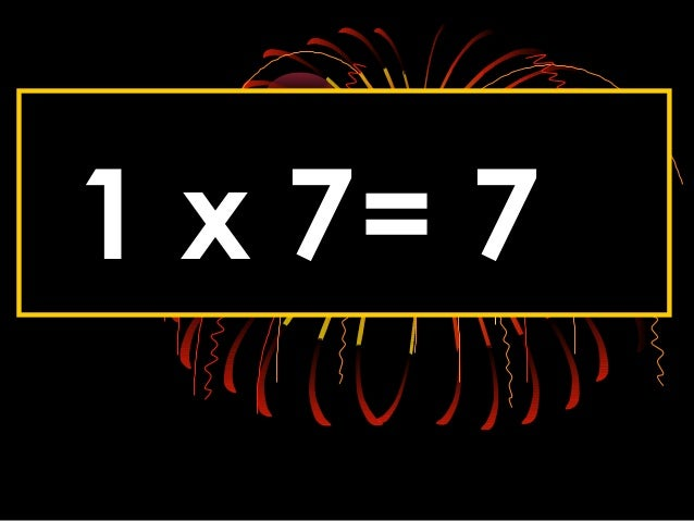 1 x 7= 7