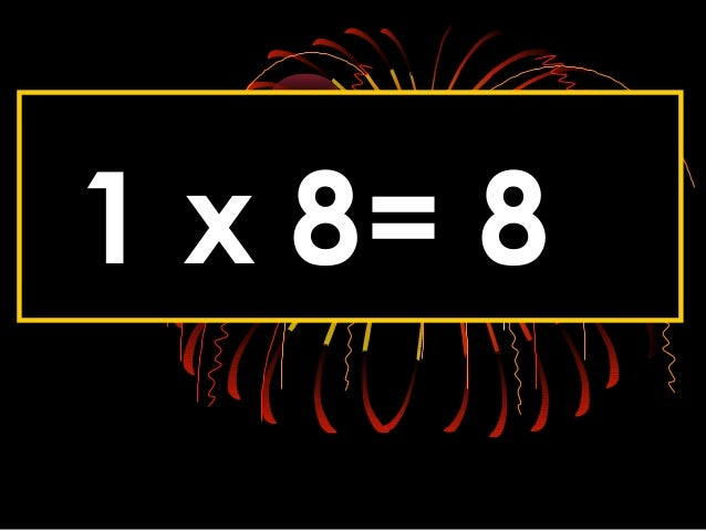 1 x 8= 8