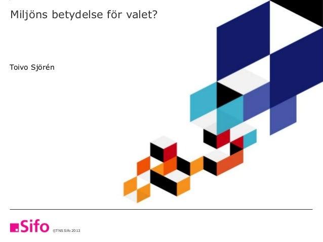 ©TNS Sifo 2013 Miljöns betydelse för valet? Toivo Sjörén