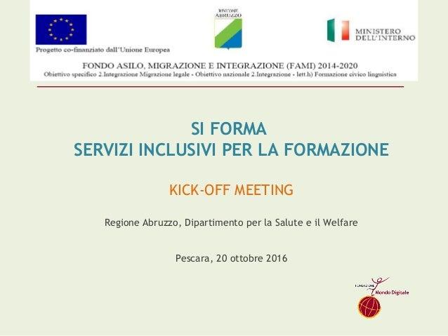 SI FORMA SERVIZI INCLUSIVI PER LA FORMAZIONE KICK-OFF MEETING Regione Abruzzo, Dipartimento per la Salute e il Welfare P...