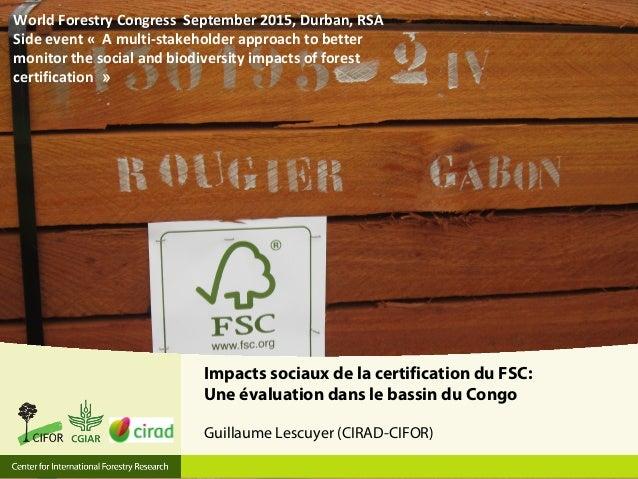 Impacts sociaux de la certification du FSC: Une évaluation dans le bassin du Congo Guillaume Lescuyer (CIRAD-CIFOR) World ...