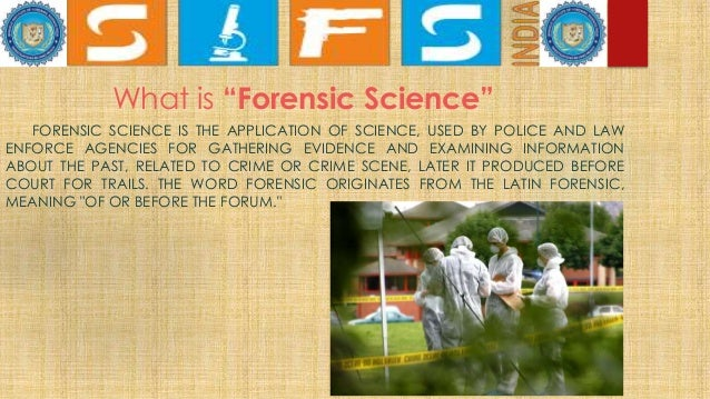 """What is """"Forensic Science"""" FORENSIC SCIENCE IS THE APPLICATION OF SCIENCE, USED BY POLICE AND LAW ENFORCE AGENCIES FOR GAT..."""