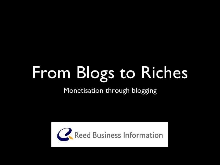 From Blogs to Riches <ul><li>Monetisation through blogging </li></ul>