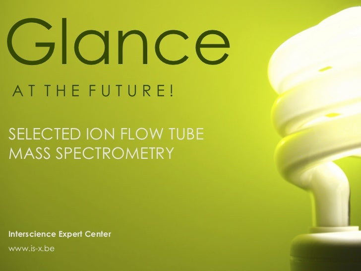 GlanceAT THE FUTURE!SELECTED ION FLOW TUBEMASS SPECTROMETRYInterscience Expert Centerwww.is-x.be