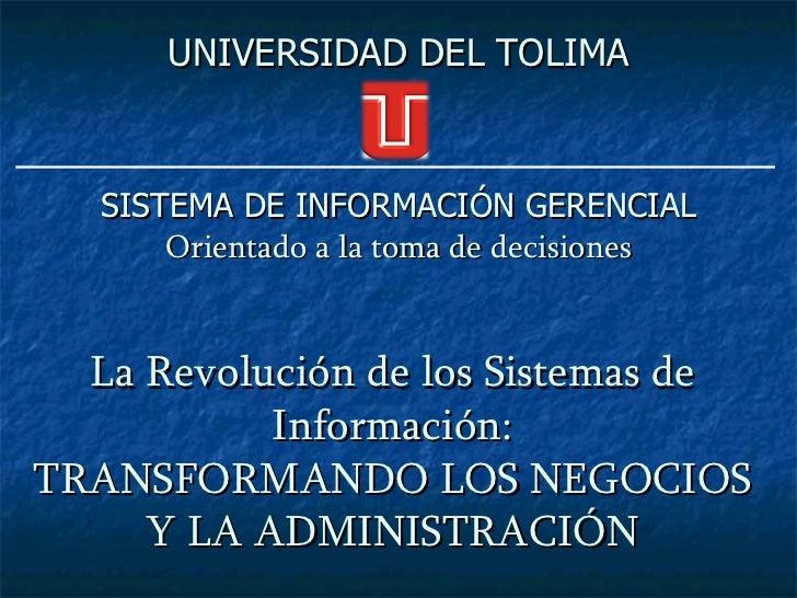 UNIVERSIDAD DEL TOLIMA   SISTEMA DE INFORMACIÓN GERENCIAL       Orientado a la toma de decisiones  La Revolución de los Si...