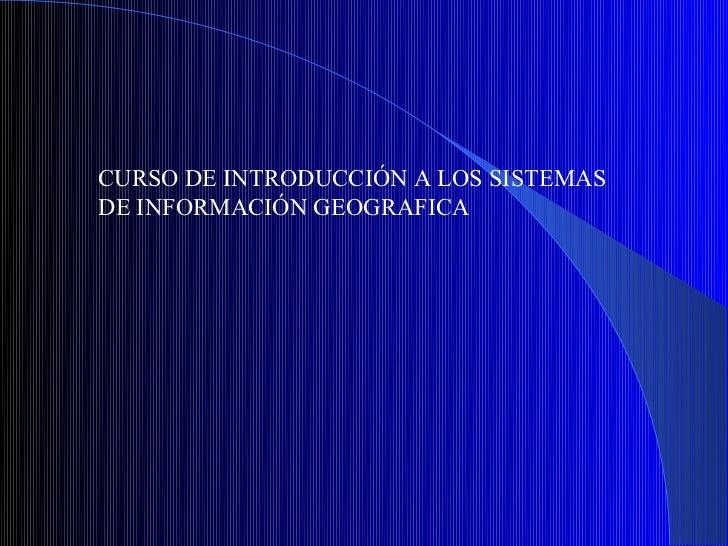 CURSO DE INTRODUCCIÓN A LOS SISTEMASDE INFORMACIÓN GEOGRAFICA