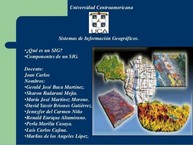 Universidad Centroamericana                Sistemas de Información Geográficos.•¿Qué es un SIG?•Componentes de un SIG.Doce...