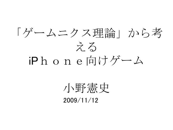 「ゲームニクス理論」から考        える   iPhone向けゲーム      小野憲史     2009/11/12