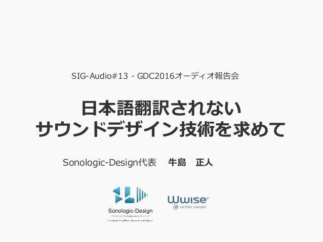 日本語翻訳されない サウンドデザイン技術を求めて SIG-Audio#13 - GDC2016オーディオ報告会 Sonologic-Design代表 牛島 正人
