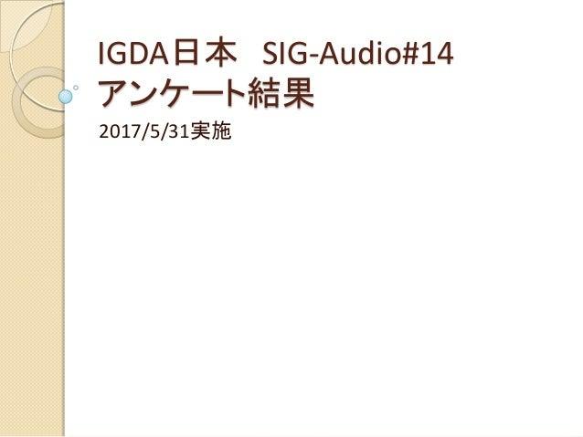 IGDA日本 SIG-Audio#14 アンケート結果 2017/5/31実施