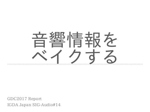 ⾳響情報を ベイクする IGDA Japan SIG-Audio#14 GDC2017 Report