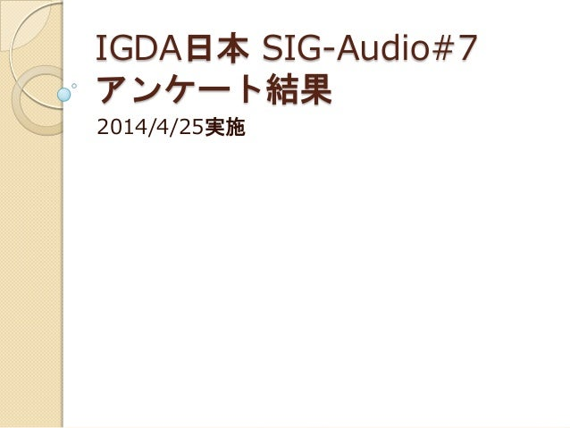 IGDA日本 SIG-Audio#7 アンケート結果 2014/4/25実施