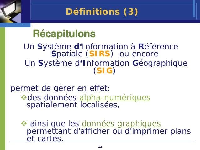 Définitions (3)     Récapitulons   Un Système d'Information à Référence         Spatiale (SIRS) ou encore   Un Système d'I...