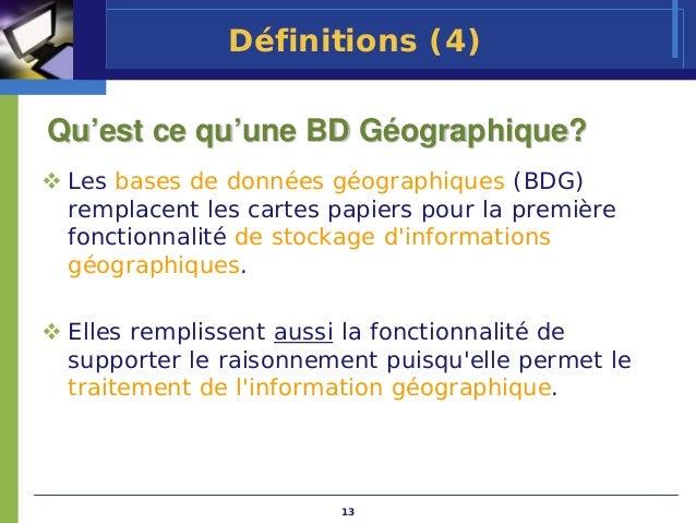 Définitions (4)Qu'est ce qu'une BD Géographique? Les bases de données géographiques (BDG) remplacent les cartes papiers po...
