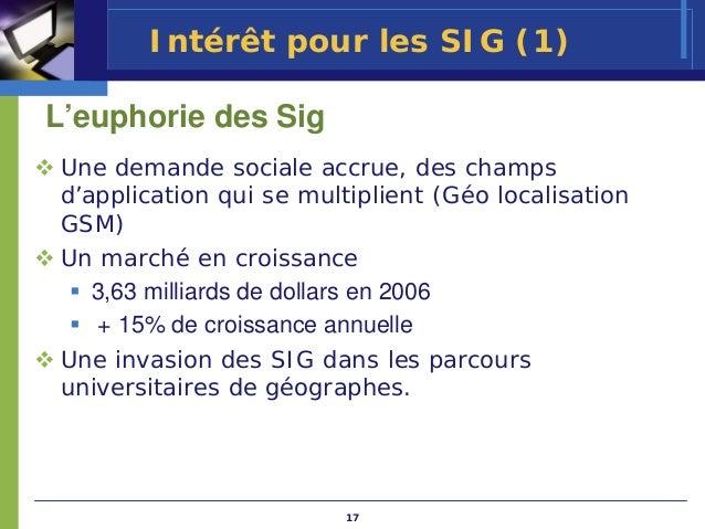 Intérêt pour les SIG (1)L'euphorie des SigUne demande sociale accrue, des champsd'application qui se multiplient (Géo loca...