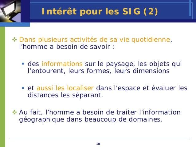 Intérêt pour les SIG (2)Dans plusieurs activités de sa vie quotidienne,l'homme a besoin de savoir :  des informations sur ...