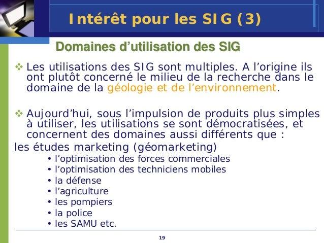 Intérêt pour les SIG (3)         Domaines d'utilisation des SIG  Les utilisations des SIG sont multiples. A l'origine ils ...