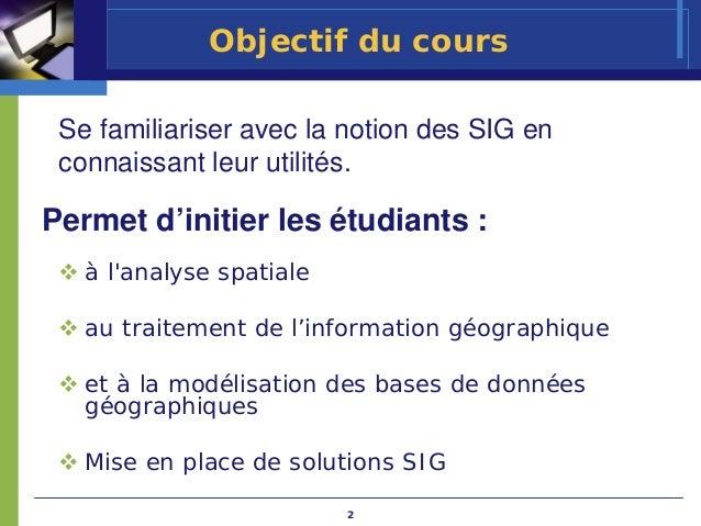 Objectif du cours Se familiariser avec la notion des SIG en connaissant leur utilités.Permet d'initier les étudiants :   à...