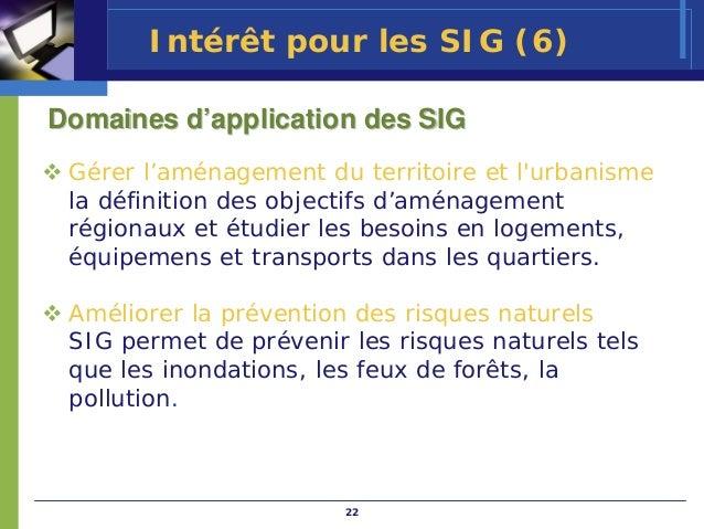 Intérêt pour les SIG (6)Domaines d'application des SIG Gérer l'aménagement du territoire et lurbanisme la définition des o...