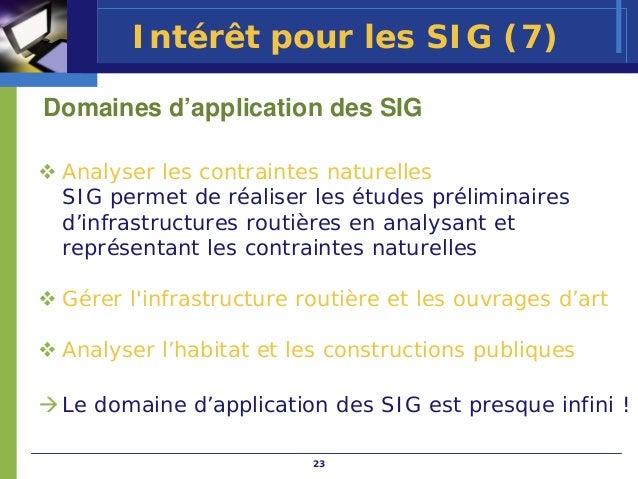 Intérêt pour les SIG (7)Domaines d'application des SIG Analyser les contraintes naturelles SIG permet de réaliser les étud...