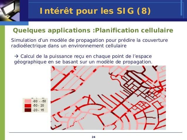 Intérêt pour les SIG (8)Quelques applications :Planification cellulaireSimulation d'un modèle de propagation pour prédire ...