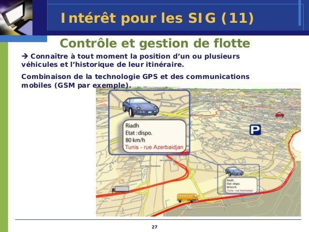 Intérêt pour les SIG (11)         Contrôle et gestion de flotte  Connaître à tout moment la position d'un ou plusieursvéhi...