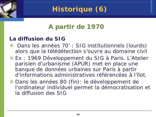 Historique (6)              A partir de 1970La diffusion du SIG   Dans les années 70' : SIG institutionnels (lourds)  alor...