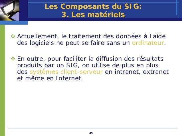 Les Composants du SIG:             3. Les matérielsActuellement, le traitement des données à laidedes logiciels ne peut se...