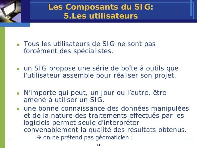 Les Composants du SIG:          5.Les utilisateursTous les utilisateurs de SIG ne sont pasforcément des spécialistes,un SI...