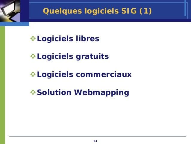 Quelques logiciels SIG (1)Logiciels libresLogiciels gratuitsLogiciels commerciauxSolution Webmapping              61