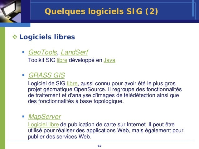 Quelques logiciels SIG (2)Logiciels libres  GeoTools, LandSerf  Toolkit SIG libre développé en Java  GRASS GIS  Logiciel d...