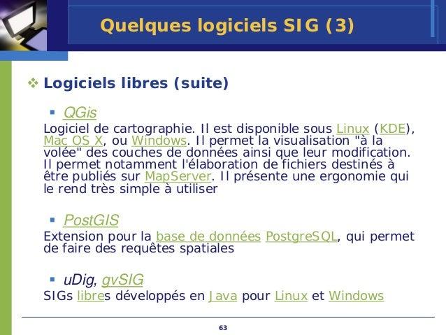 Quelques logiciels SIG (3)Logiciels libres (suite)   QGisLogiciel de cartographie. Il est disponible sous Linux (KDE),Mac ...