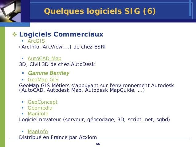 Quelques logiciels SIG (6)Logiciels Commerciaux   ArcGIS(ArcInfo, ArcView,...) de chez ESRI   AutoCAD Map3D, Civil 3D de c...