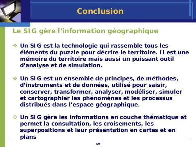 ConclusionLe SIG gère l'information géographique Un SIG est la technologie qui rassemble tous les éléments du puzzle pour ...